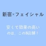 【メンズフェイシャル】新宿のフェイシャルコースならこの3店舗!