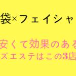 【池袋×メンズフェイシャル】池袋のフェイシャルならこの3店舗!
